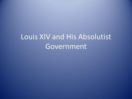 Louis XIV and His Absolutist Government. Government Highly structured and bureaucratic – centered at Versailles – Fearful of the nobility and their power.