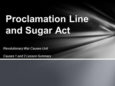 Revolutionary War Causes Unit Causes 1 and 2 Lesson Summary Proclamation Line and Sugar Act.