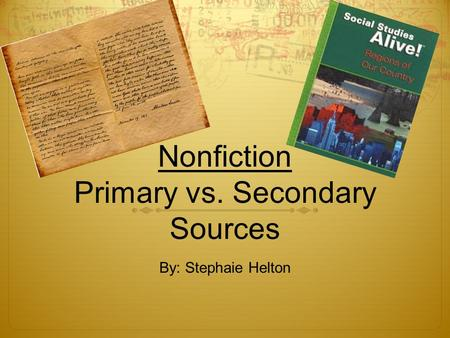 Nonfiction Primary vs. Secondary Sources By: Stephaie Helton