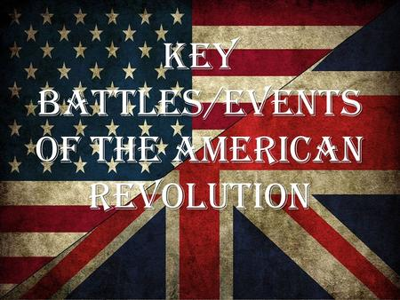 Key Battles/Events of the American Revolution. Advantages British: 1.Best army and navy in the world 2.Well trained troops 3.Well supplied 4.More military.