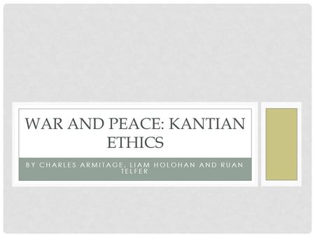 BY CHARLES ARMITAGE, LIAM HOLOHAN AND RUAN TELFER WAR AND PEACE: KANTIAN ETHICS.