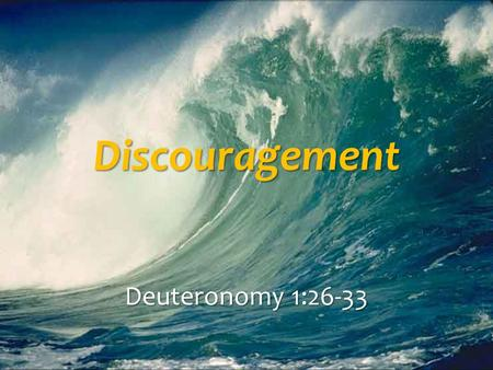 Discouragement Deuteronomy 1:26-33. Discouragement Discouraging others is a sin Discouraging others is a sin Putting stumbling blocks in their path, Matt.