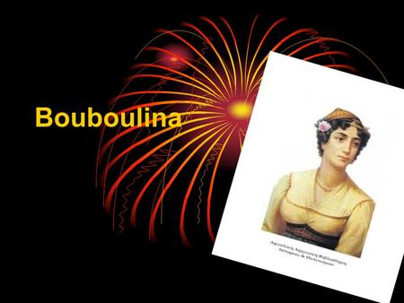 Bouboulina Who is she? She fought against the Turks in the Greek revolution of 1821. She died in 1824.