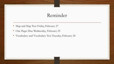 Reminder Map and Map Test Friday, February 27 One Pager Due Wednesday, February 25 Vocabulary and Vocabulary Test Tuesday, February 24.
