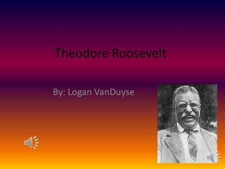 Theodore Roosevelt By: Logan VanDuyse Theodore was born on October 27, 1858. He was born in New York city. He saved a old black bear from being shot.