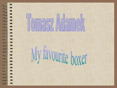 Tomasz Adamek was born in 1976. He was born in town Żywiec. He is a popular boxer in Poland and in the world.