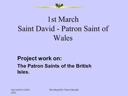 Ano Lectivo 2000/ 2001 Developed by Vasco Macedo 1st March Saint David - Patron Saint of Wales Project work on: The Patron Saints of the British Isles.