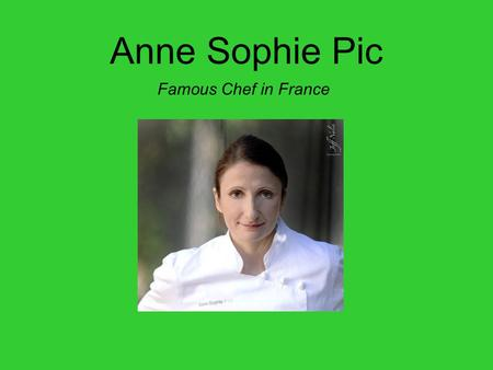 Anne Sophie Pic Famous Chef in France. Her awards In 2011, she received the Veuve Cliquot (World's Best Female Chef award), and given by the World's 50.