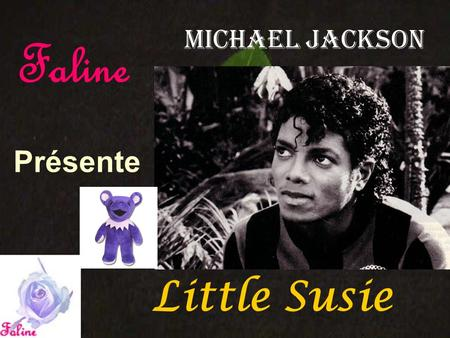 Présente Michael Jackson Little Susie Faline Somebody killed little Susie The girl with the tune Who sings in the daytime at noon She was there screaming.