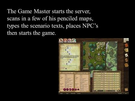 The Game Master starts the server, scans in a few of his penciled maps, types the scenario texts, places NPC's then starts the game.