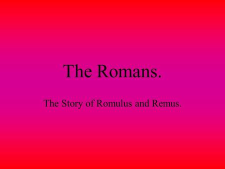 The Romans. The Story of Romulus and Remus. Mars. Mars the god of war had twin sons.