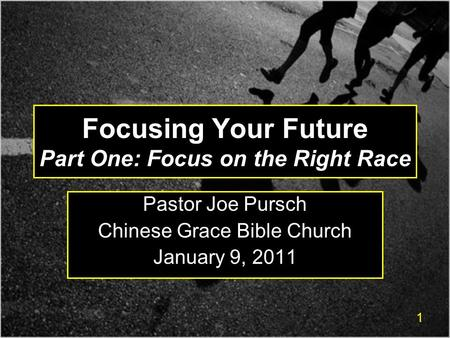 1 Focusing Your Future Part One: Focus on the Right Race Pastor Joe Pursch Chinese Grace Bible Church January 9, 2011.