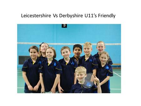 Leicestershire Vs Derbyshire U11's Friendly With a team consisting of: Ayush Lewis Luke Owen Emily Emma Tilly Eve Sophie On a freezing cold Sunday morning.