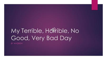 My Terrible, Horrible, No Good, Very Bad Day BY ANDREW.
