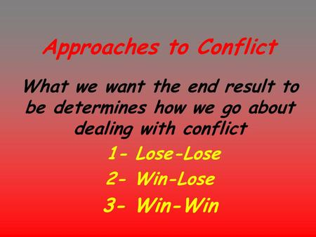 Approaches to Conflict What we want the end result to be determines how we go about dealing with conflict 1- Lose-Lose 2- Win-Lose 3- Win-Win.