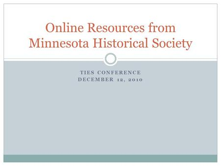 TIES CONFERENCE DECEMBER 12, 2010 Online Resources from Minnesota Historical Society.