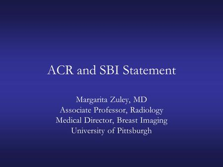 ACR and SBI Statement Margarita Zuley, MD Associate Professor, Radiology Medical Director, Breast Imaging University of Pittsburgh.