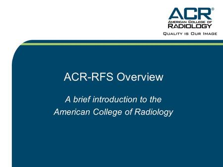 ACR-RFS Overview A brief introduction to the American College of Radiology.