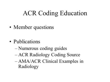 ACR Coding Education Member questions Publications –Numerous coding guides –ACR Radiology Coding Source –AMA/ACR Clinical Examples in Radiology.