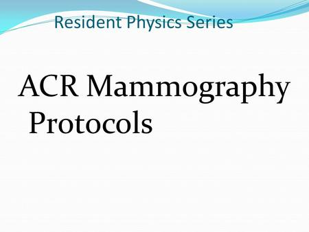 Resident Physics Series ACR Mammography Protocols.