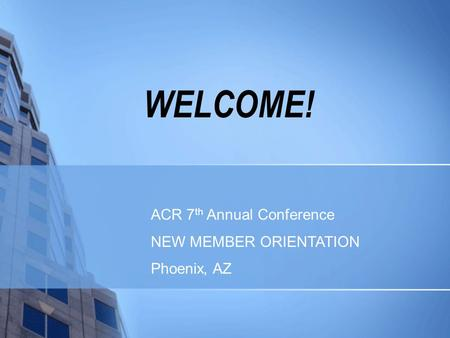 WELCOME! ACR 7 th Annual Conference NEW MEMBER ORIENTATION Phoenix, AZ.