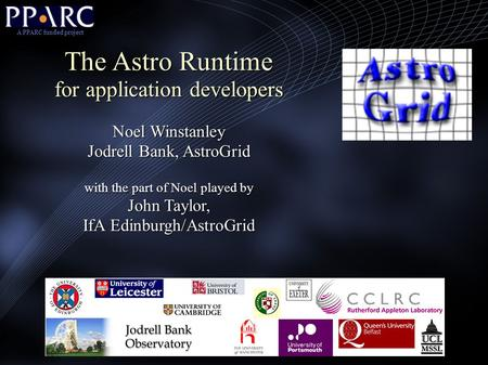 The Astro Runtime for application developers Noel Winstanley Jodrell Bank, AstroGrid with the part of Noel played by John Taylor, IfA Edinburgh/AstroGrid.