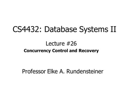 CS4432: Database Systems II Lecture #26 Concurrency Control and Recovery Professor Elke A. Rundensteiner.