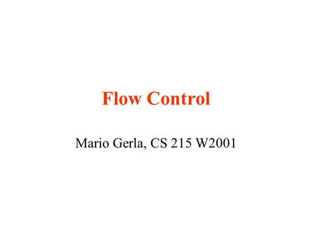 "Flow Control Mario Gerla, CS 215 W2001. Flow Control - the concept Flow Control: "" set of techniques which allow to match the source offered rate to the."
