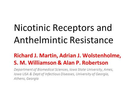 Nicotinic Receptors and Anthelmintic Resistance Richard J. Martin, Adrian J. Wolstenholme, S. M. Williamson & Alan P. Robertson Department of Biomedical.
