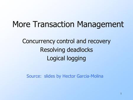 1 More Transaction Management Concurrency control and recovery Resolving deadlocks Logical logging Source: slides by Hector Garcia-Molina.