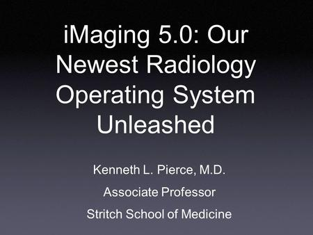 IMaging 5.0: Our Newest Radiology Operating System Unleashed Kenneth L. Pierce, M.D. Associate Professor Stritch School of Medicine.