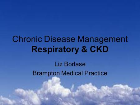Chronic Disease Management Respiratory & CKD Liz Borlase Brampton Medical Practice.