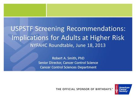 USPSTF Screening Recommendations: Implications for Adults at Higher Risk NYFAHC Roundtable, June 18, 2013 Robert A. Smith, PhD Senior Director, Cancer.