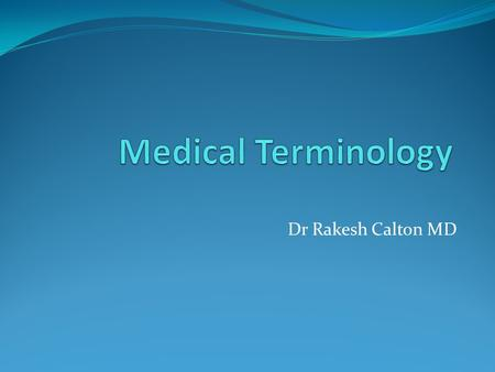 Dr Rakesh Calton MD. Main Objective: Learn Medical Terminology New students to Medical Terminology often bewildered by strange spelling and pronunciation.