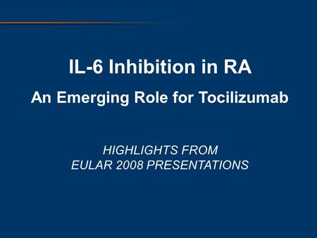 IL-6 Inhibition in RA An Emerging Role for Tocilizumab HIGHLIGHTS FROM EULAR 2008 PRESENTATIONS.