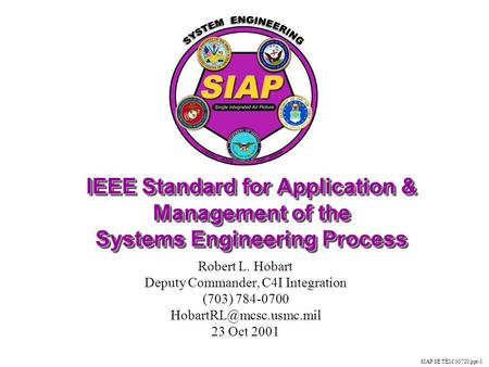 SIAP SE TEM 00720.ppt-1 IEEE Standard for Application & Management of the Systems Engineering Process Robert L. Hobart Deputy Commander, C4I Integration.