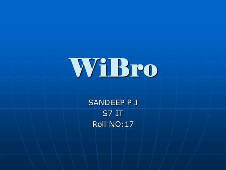 WiBro SANDEEP P J S7 IT Roll NO:17. Contents Introduction Introduction History History Why WiBro? Why WiBro? Technical Overview Technical Overview Applications.