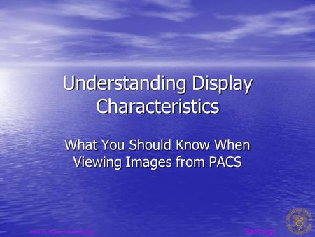 Radiology www.sh.lsuhsc.edu/radiology Understanding Display Characteristics What You Should Know When Viewing Images from PACS.