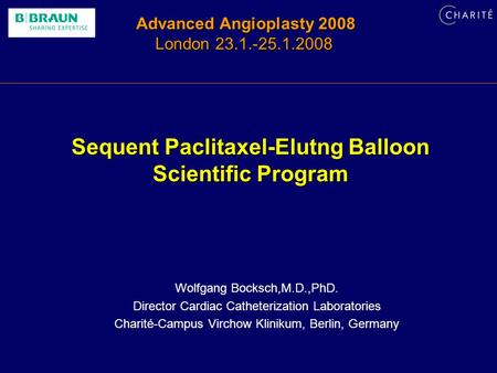 Advanced Angioplasty 2008 London 23.1.-25.1.2008 Sequent Paclitaxel-Elutng Balloon Scientific Program Wolfgang Bocksch,M.D.,PhD. Director Cardiac Catheterization.