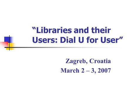 """Libraries and their Users: Dial U for User"" Zagreb, Croatia March 2 – 3, 2007."