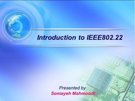 Introduction to IEEE802.22 Presented by Somayeh Mahmoodi.