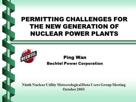 PERMITTING CHALLENGES FOR THE NEW GENERATION OF NUCLEAR POWER PLANTS Ping Wan Bechtel Power Corporation Ninth Nuclear Utility Meteorological Data Users.
