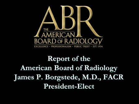 Report of the American Board of Radiology James P. Borgstede, M.D., FACR President-Elect.