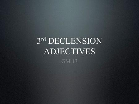 3 rd DECLENSION ADJECTIVES GM 13. Introduction Three groups of 3 rd declension adjectives Paradigm Examples of use Textbook Content.