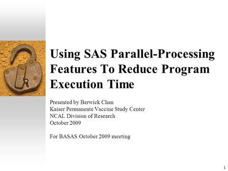 1 Using SAS Parallel-Processing Features To Reduce Program Execution Time Presented by Berwick Chan Kaiser Permanente Vaccine Study Center NCAL Division.