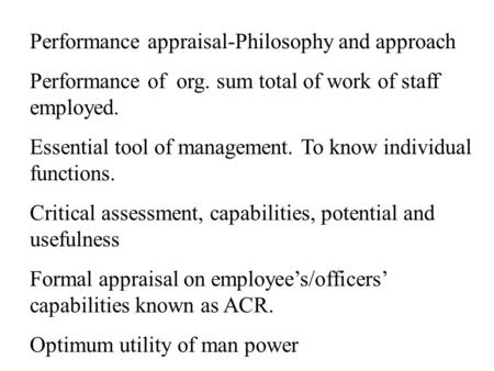 Performance appraisal-Philosophy and approach Performance of org. sum total of work of staff employed. Essential tool of management. To know individual.