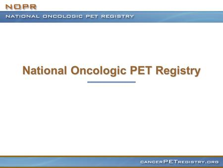 National Oncologic PET Registry. Evolution of Clinical PET PET well established as a research tool since its development in mid 1970s Research applications.