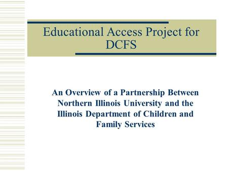 Educational Access Project for DCFS An Overview of a Partnership Between Northern Illinois University and the Illinois Department of Children and Family.