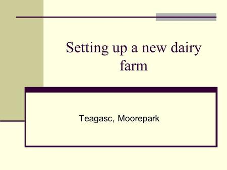 Setting up a new dairy farm Teagasc, Moorepark. Introduction Income Scale Debt Land Rent Labour efficiency Capital costs/cow.