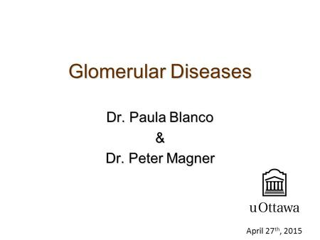 Glomerular Diseases Dr. Paula Blanco & Dr. Peter Magner April 27 th, 2015.